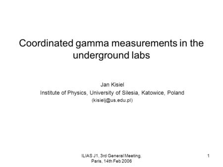ILIAS J1, 3rd General Meeting, Paris, 14th Feb 2006 1 Coordinated gamma measurements in the underground labs Jan Kisiel Institute of Physics, University.
