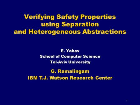 1 E. Yahav School of Computer Science Tel-Aviv University Verifying Safety Properties using Separation and Heterogeneous Abstractions G. Ramalingam IBM.