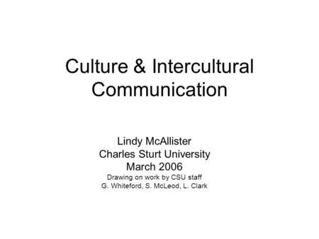 Culture & Intercultural Communication Lindy McAllister Charles Sturt University March 2006 Drawing on work by CSU staff G. Whiteford, S. McLeod, L. Clark.