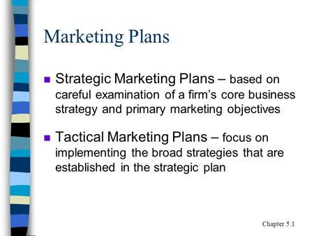 Marketing Plans n Strategic Marketing Plans – based on careful examination of a firm's core business strategy and primary marketing objectives n Tactical.
