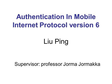 Authentication In Mobile Internet Protocol version 6 Liu Ping Supervisor: professor Jorma Jormakka.