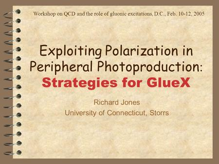 Exploiting Polarization in Peripheral Photoproduction : Strategies for GlueX Richard Jones University of Connecticut, Storrs Workshop on QCD and the role.