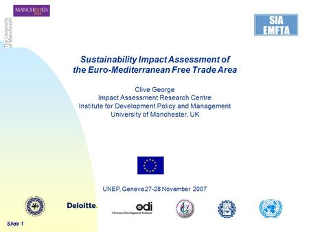 Slide 1 UNEP, Geneva 27-28 November 2007 Sustainability Impact Assessment of the Euro-Mediterranean Free Trade Area Clive George Impact Assessment Research.