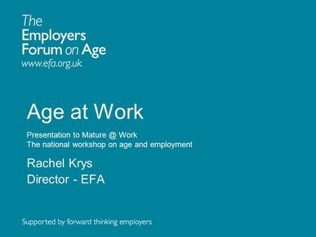Age at Work Presentation to Work The national workshop on age and employment Rachel Krys Director - EFA.
