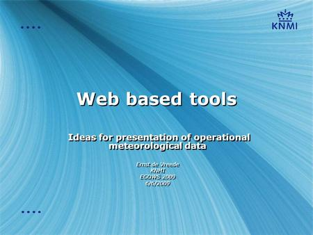 Web based tools Ideas for presentation of operational meteorological data Ernst de Vreede KNMI EGOWS 2009 6/6/2009 Ideas for presentation of operational.