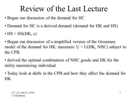 317_L8, Jan 23, 2008, J. Schaafsma 1 Review of the Last Lecture Began our discussion of the demand for HC Demand for HC is a derived demand (demand for.