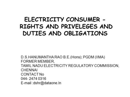 ELECTRICITY CONSUMER - RIGHTS AND PRIVELEGES AND DUTIES AND OBLIGATIONS D.S.HANUMANTHA RAO B.E.(Hons); PGDM (IIMA) FORMER MEMBER, TAMIL NADU ELECTRICITY.