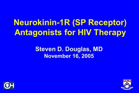 Neurokinin-1R (SP Receptor) Antagonists for HIV Therapy Steven D. Douglas, MD November 16, 2005.