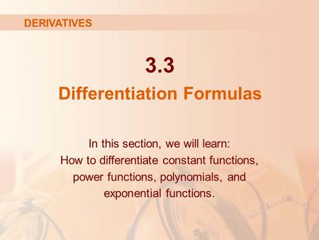 3.3 Differentiation Formulas In this section, we will learn: How to differentiate constant functions, power functions, polynomials, and exponential functions.