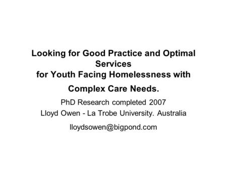 Looking for Good Practice and Optimal Services for Youth Facing Homelessness with Complex Care Needs. PhD Research completed 2007 Lloyd Owen - La Trobe.