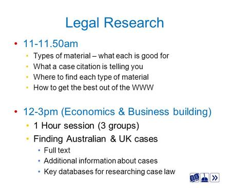 Legal Research 11-11.50am Types of material – what each is good for What a case citation is telling you Where to find each type of material How to get.