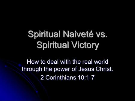 Spiritual Naiveté vs. Spiritual Victory How to deal with the real world through the power of Jesus Christ. 2 Corinthians 10:1-7.