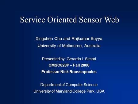 Service Oriented Sensor Web Xingchen Chu and Rajkumar Buyya University of Melbourne, Australia Presented by: Gerardo I. Simari CMSC828P – Fall 2006 Professor.