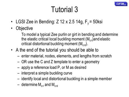 Tutorial 3 LGSI Zee in Bending: Z 12 x 2.5 14g, F y = 50ksi Objective To model a typical Zee purlin or girt in bending and determine the elastic critical.