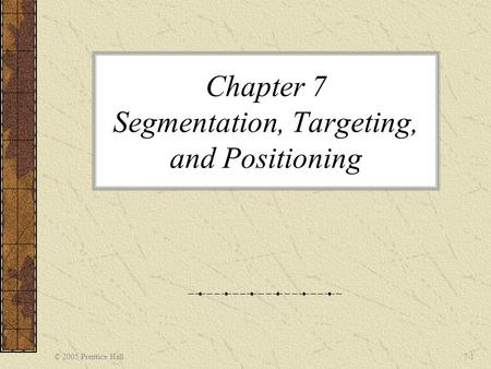 © 2005 Prentice Hall7-1 Chapter 7 Segmentation, Targeting, and Positioning.