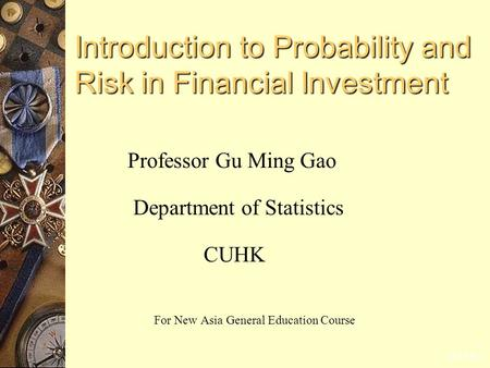2015-6-1 1 Introduction to Probability and Risk in Financial Investment Professor Gu Ming Gao Department of Statistics CUHK For New Asia General Education.