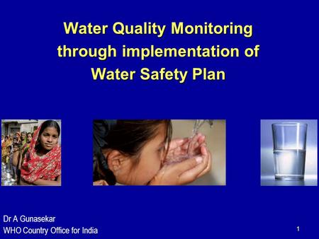 1 Water Quality Monitoring through implementation of Water Safety Plan Dr A Gunasekar WHO Country Office for India.