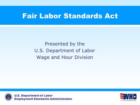 U.S. Department of Labor Employment Standards Administration Fair Labor Standards Act Presented by the U.S. Department of Labor Wage and Hour Division.