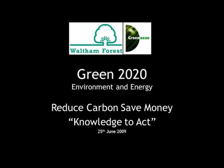 "Green 2020 Environment and Energy Reduce Carbon Save Money ""Knowledge to Act"" 25 th June 2009."