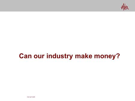 Copyright ALEA Can our industry make money?. Copyright ALEA Yes! How else can you explain $250,000,000,000 in capital?