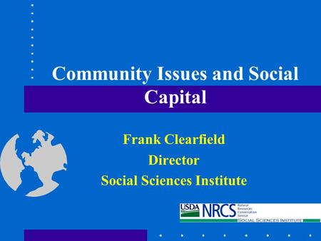 Community Issues and Social Capital Frank Clearfield Director Social Sciences Institute.