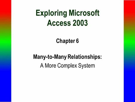 Exploring Microsoft Access 2003 Chapter 6 Many-to-Many Relationships: A More Complex System.