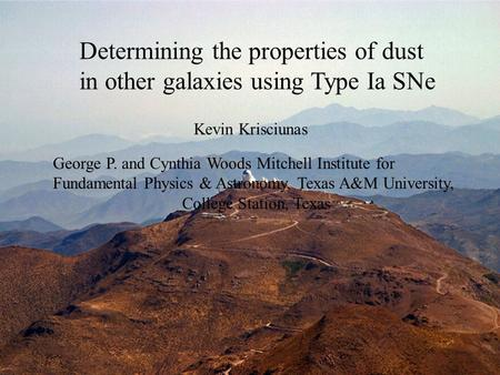 Determining the properties of dust in other galaxies using Type Ia SNe Kevin Krisciunas George P. and Cynthia Woods Mitchell Institute for Fundamental.