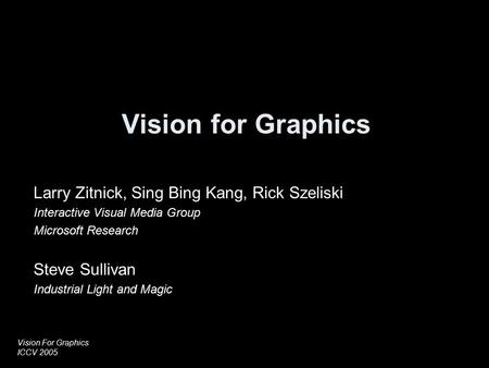 Vision For Graphics ICCV 2005 Vision for Graphics Larry Zitnick, Sing Bing Kang, Rick Szeliski Interactive Visual Media Group Microsoft Research Steve.