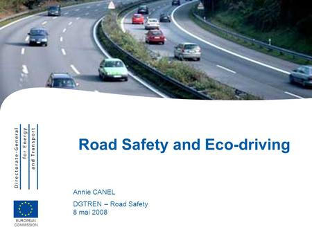 EUROPEAN COMMISSION Road Safety and Eco-driving Annie CANEL DGTREN – Road Safety 8 mai 2008.