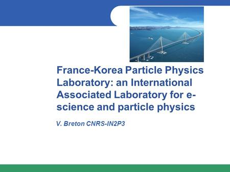 France-Korea Particle Physics Laboratory: an International Associated Laboratory for e- science and particle physics V. Breton CNRS-IN2P3.