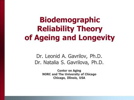 Biodemographic Reliability Theory of Ageing and Longevity Dr. Leonid A. Gavrilov, Ph.D. Dr. Natalia S. Gavrilova, Ph.D. Center on Aging NORC and The University.