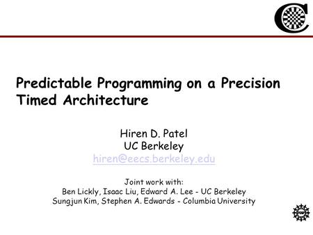 Predictable Programming on a Precision Timed Architecture Hiren D. Patel UC Berkeley Joint work with: Ben Lickly, Isaac Liu, Edward.