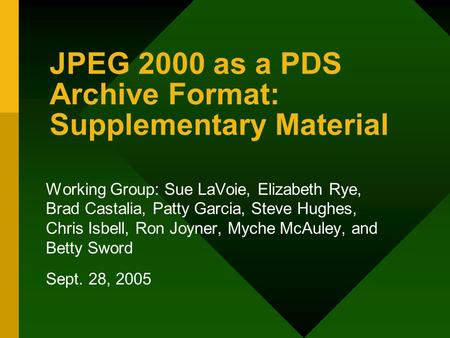 <strong>JPEG</strong> 2000 as a PDS Archive Format: Supplementary Material Working Group: Sue LaVoie, Elizabeth Rye, Brad Castalia, Patty Garcia, Steve Hughes, Chris Isbell,