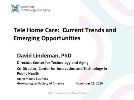 © 2010, Center for Technology and Aging Tele Home Care: Current Trends and Emerging Opportunities David Lindeman, PhD Director, Center for Technology and.