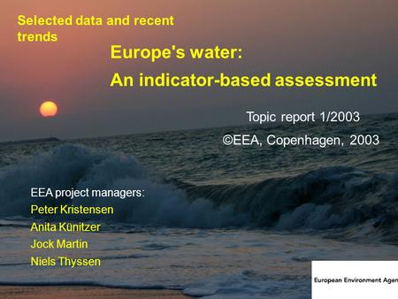 1 Europe's water: An indicator-based assessment Topic report 1/2003 EEA project managers: Peter Kristensen Anita Künitzer Jock Martin Niels Thyssen ©EEA,