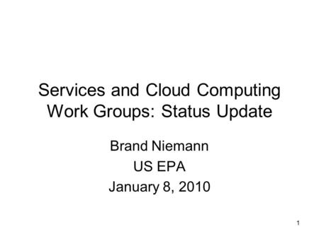 1 Services and Cloud Computing Work Groups: Status Update Brand Niemann US EPA January 8, 2010.