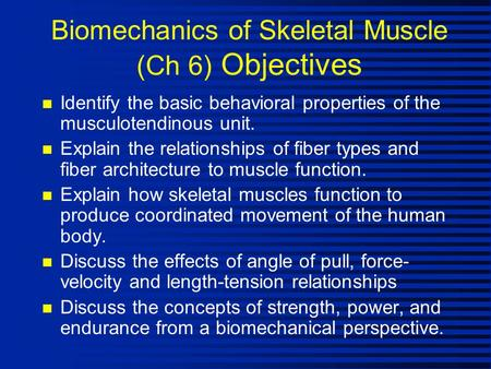 Biomechanics of Skeletal Muscle (Ch 6) Objectives n Identify the basic behavioral properties of the musculotendinous unit. n Explain the relationships.
