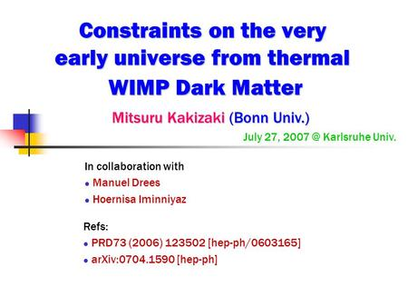 Constraints on the very early universe from thermal WIMP Dark Matter Mitsuru Kakizaki (Bonn Univ.) Mitsuru Kakizaki (Bonn Univ.) July 27, Karlsruhe.