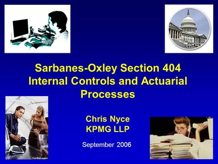Sarbanes-Oxley Section 404 Internal Controls and Actuarial Processes Chris Nyce KPMG LLP September 2006.