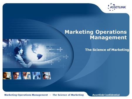 Assetlink ConfidentialMarketing Operations Management – The Science of Marketing Marketing Operations Management The Science of Marketing.