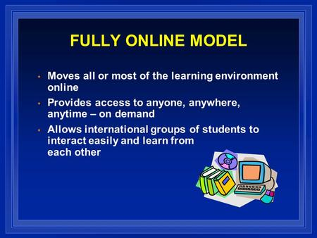 FULLY ONLINE MODEL Moves all or most of the learning environment online Provides access to anyone, anywhere, anytime – on demand Allows international groups.