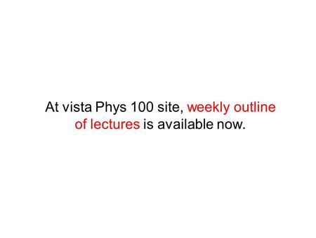 At vista Phys 100 site, weekly outline of lectures is available now.