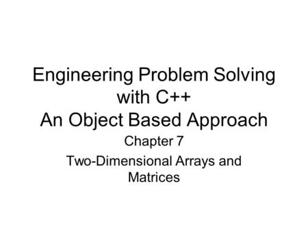 Engineering Problem Solving with C++ An Object Based Approach Chapter 7 Two-Dimensional Arrays and Matrices.