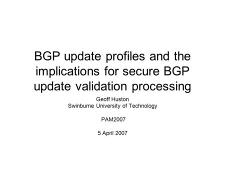 BGP update profiles and the implications for secure BGP update validation processing Geoff Huston Swinburne University of Technology PAM2007 5 April 2007.