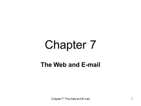 Chapter 7: The Web and E-mail1 The Web and E-mail Chapter 7.