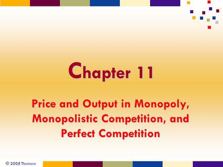 © 2005 Thomson C hapter 11 Price and Output in Monopoly, Monopolistic Competition, and Perfect Competition.