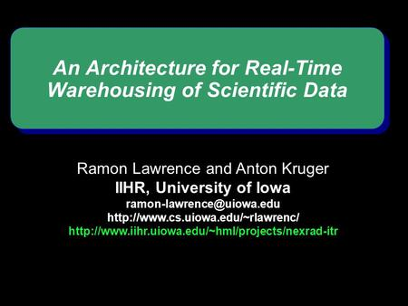 An Architecture for Real-Time Warehousing of Scientific Data Ramon Lawrence and Anton Kruger IIHR, University of Iowa
