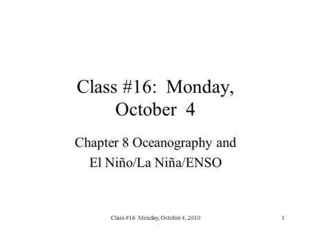 Class #16 Monday, October 4, 2010 Class #16: Monday, October 4 Chapter 8 Oceanography and El Niño/La Niña/ENSO 1.