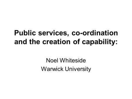Public services, co-ordination and the creation of capability: Noel Whiteside Warwick University.