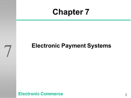 1 7 Chapter 7 Electronic Payment Systems Electronic Commerce.